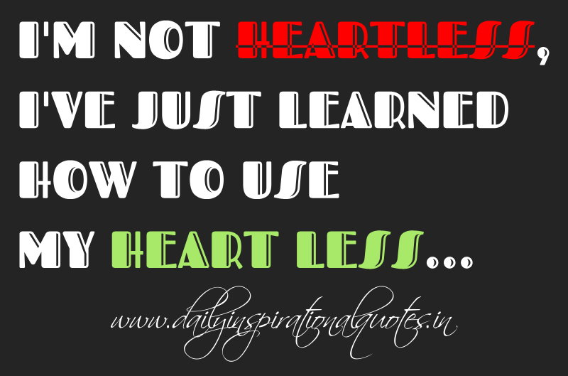 I'm not heartless, I've just learned how to use my heart less... ~ Anonymous
