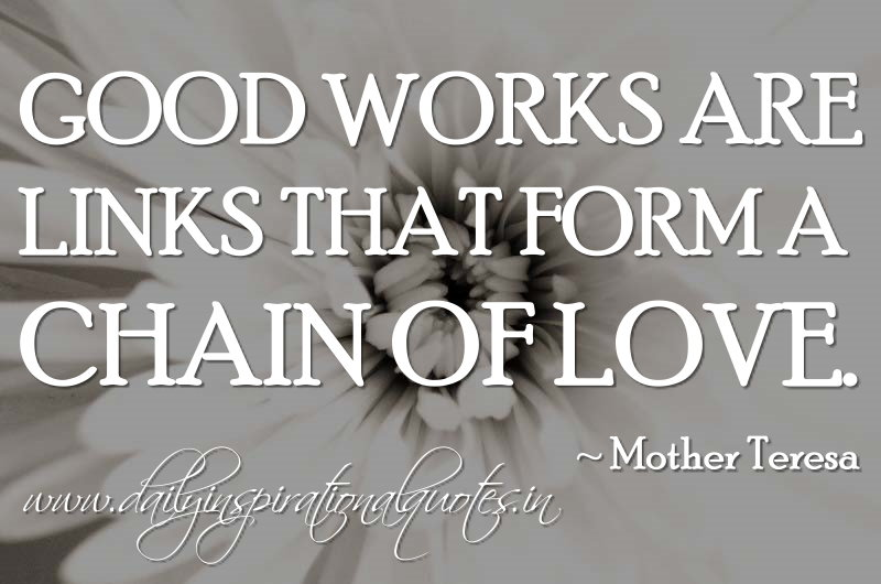 Good works are links that form a chain of love. ~ Mother Teresa