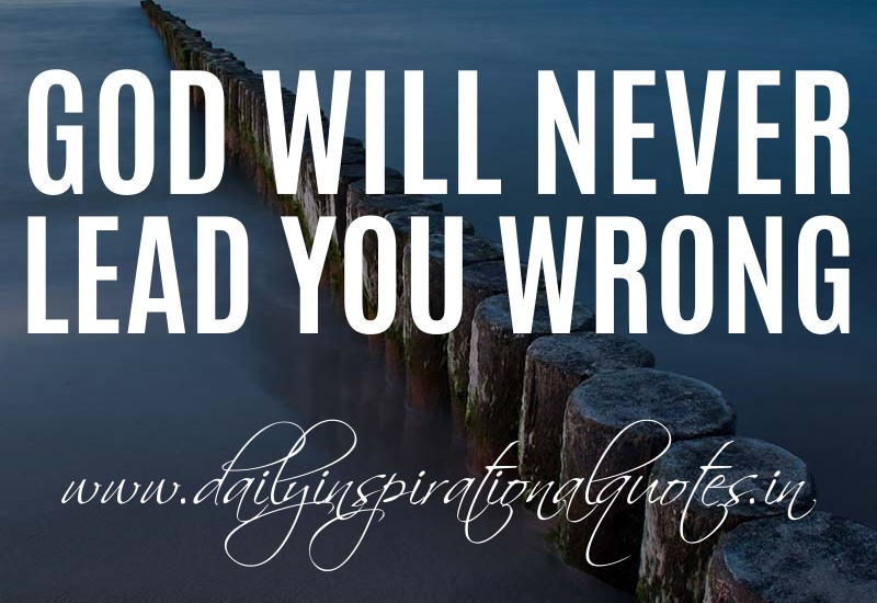 God will never lead you wrong. ~ Anonymous