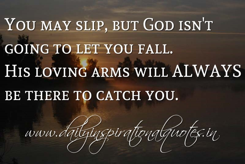 You may slip, but God isn't going to let you fall. His loving arms will ALWAYS be there to catch you. ~ Anonymous