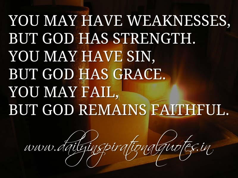 You may have weaknesses, but God has strength. You may have sin, but God has grace. You may fail, but God remains faithful. ~ Anonymous
