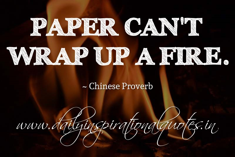 Paper can't wrap up a fire. ~ Chinese Proverbs