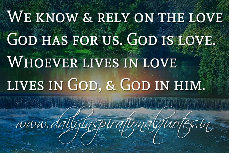 We know & rely on the love God has for us. God is love. Whoever lives in love lives in God, & God in him. ~ 1John 4:16