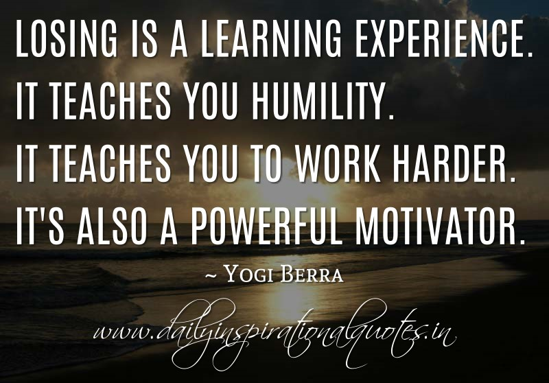 Losing is a learning experience. It teaches you humility. It teaches you to work harder. It's also a powerful motivator. ~ Yogi Berra