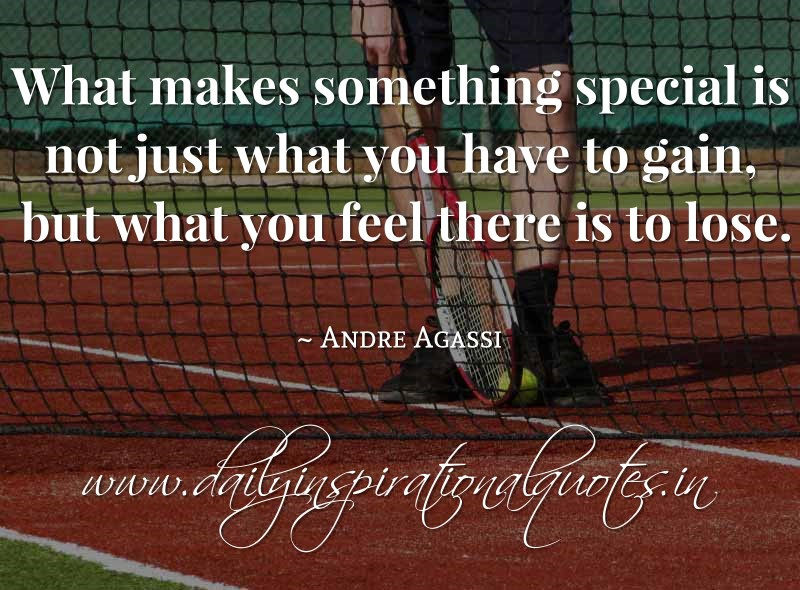 What makes something special is not just what you have to gain, but what you feel there is to lose. ~ Andre Agassi