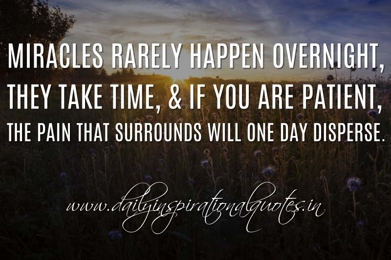 Miracles rarely happen overnight, they take time, & if you are patient, the pain that surrounds will one day disperse. ~ Anonymous