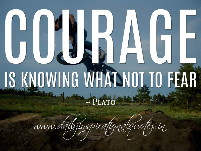 Courage is knowing what not to fear. ~ Plato