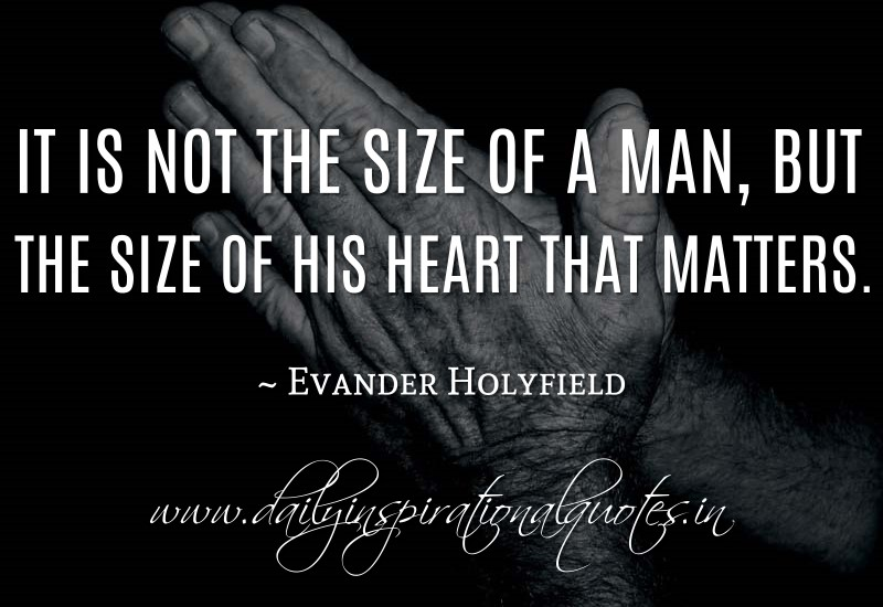 It is not the size of a man, but the size of his heart that matters. ~ Evander Holyfield