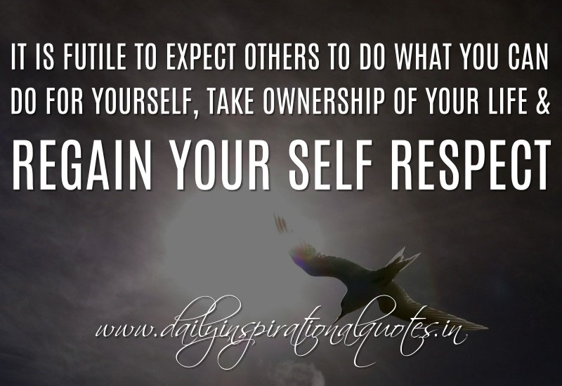 It is futile to expect others to do what you can do for yourself, take ownership of your life & regain your self respect. ~ Anonymous