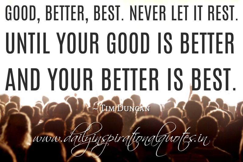 good better best never let it Never let it rest until your good is better and your better best my daughter has also noticed this quote and her teacher told her it was her favorite quote.