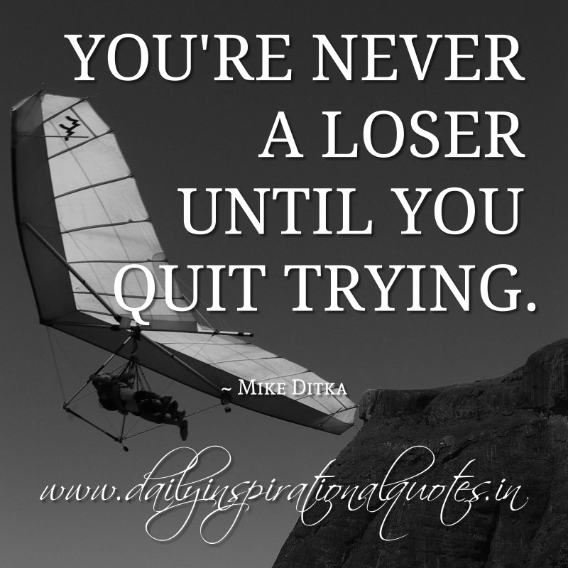Daily Motivational Quotes: You're Never A Loser Until You Quit Trying.