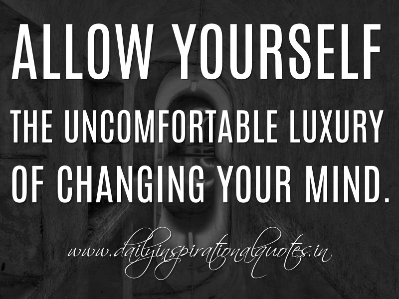 Allow Yourself The Uncomfortable Luxury Of Changing Your