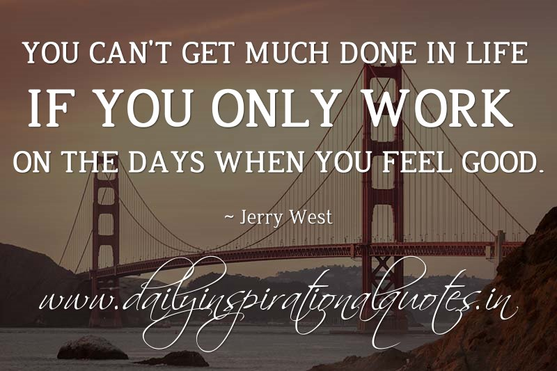 you can t get much done in life if you only work on the