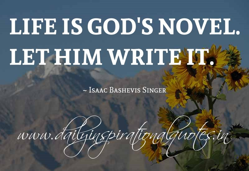 Life is God's novel. Let him write it. ~ Isaac Bashevis Singer