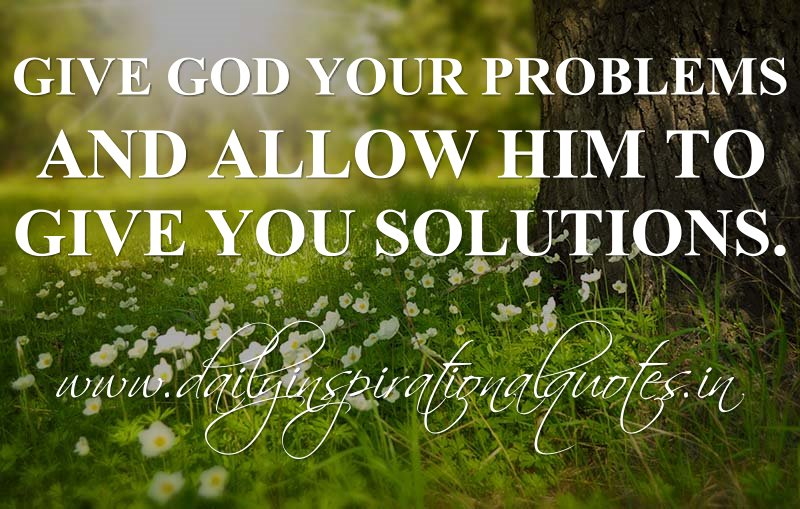 give god your problems and allow him to give you solutions