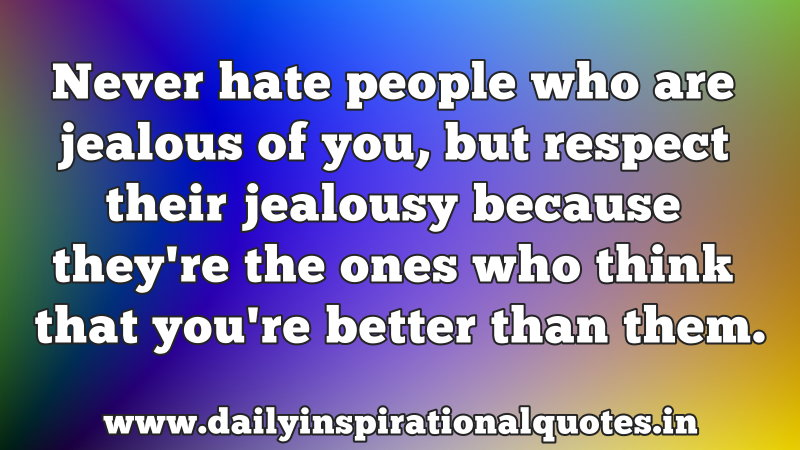 never hate people who are jealous of you but respect