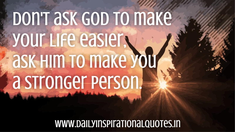 don t ask god to make your life easier ask him to make