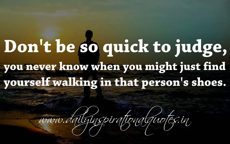 Don't Be So Quick To Judge, You Never Know When You Might