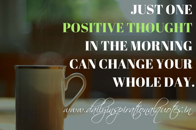 Just one positive thought in the morning can change your ...