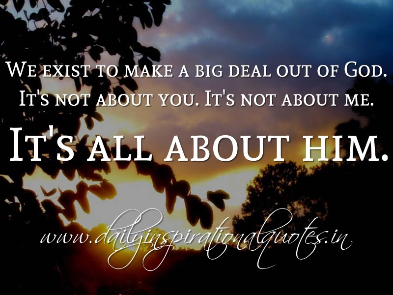 we exist to make a big deal out of god it s not about you