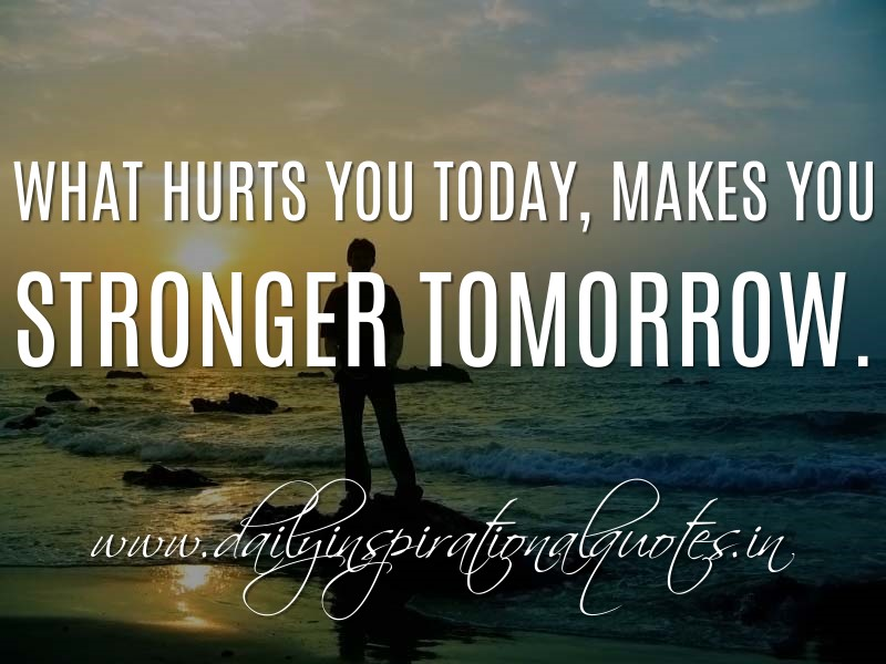 What Hurts You Today, Makes You Stronger Tomorrow. ~ Anonymous ( Motivational  Quotes ) | Daily Inspirational Quotes   Daily Inspirational Quotes