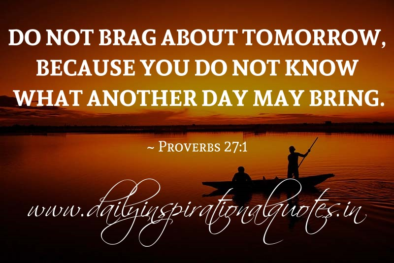do not brag about tomorrow because you do not know what
