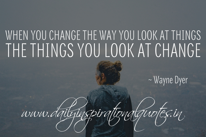 When you change the way you look at things, the things you look at change. ~ Wayne Dyer