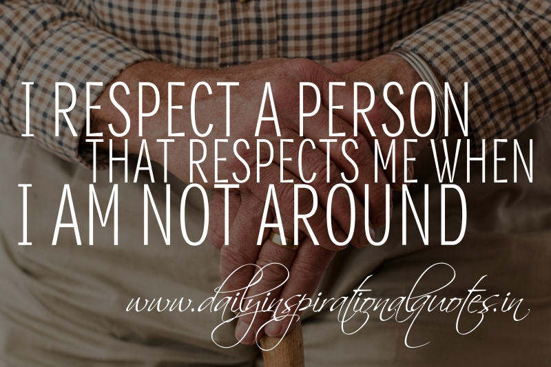 I respect a person that respects me when I am not around.