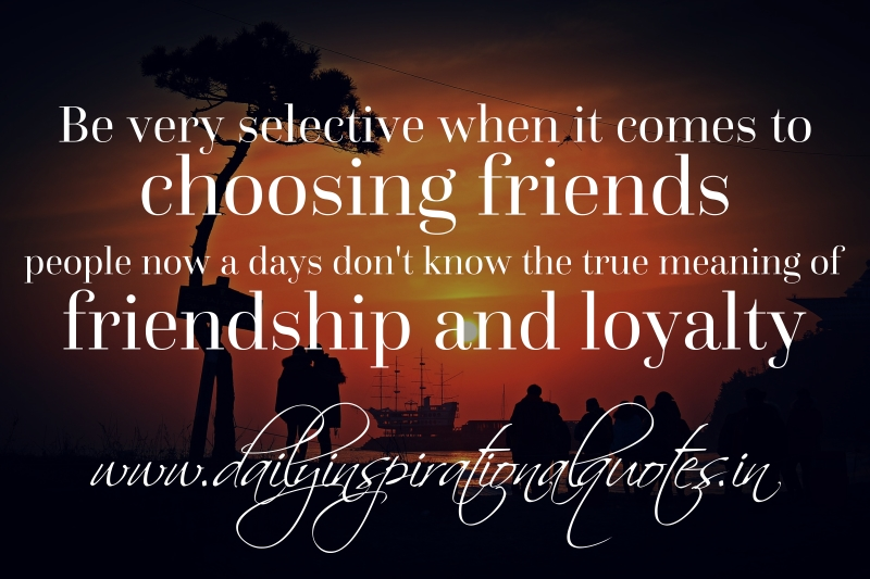 Quotes About True Friendship And Loyalty Stunning Be Very Selective When It Comes To Choosing Friendspeople Now A