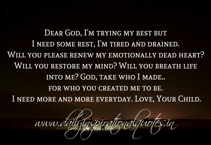 Dear God, I'm trying my best but I need some rest, I'm tired and drained. Will you please renew my emotionally dead heart? Will you restore my mind? Will you breath life into me? God, take who I made.. for who you created me to be. I need more and more everyday. Love, Your Child.