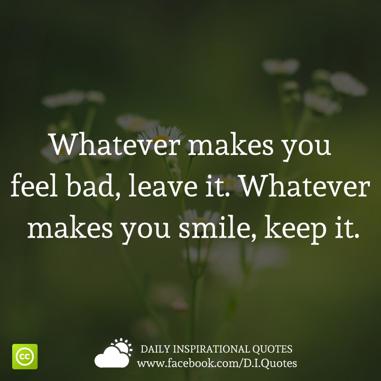 Whatever Makes You Feel Bad, Leave It. Whatever Makes You