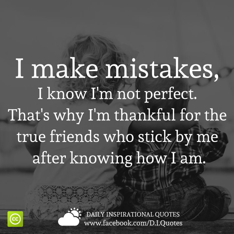 I make mistakes, I know I'm not perfect. That's why I'm thankful for the true friends who stick by me after knowing how I am.