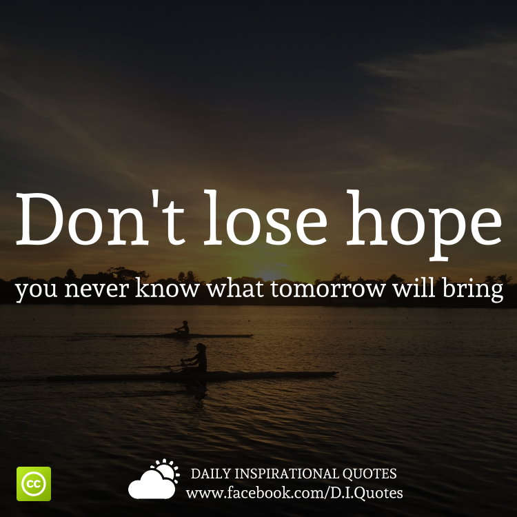 Motivational Inspirational Quotes: Don't Lose Hope, You Never Know What Tomorrow Will Bring