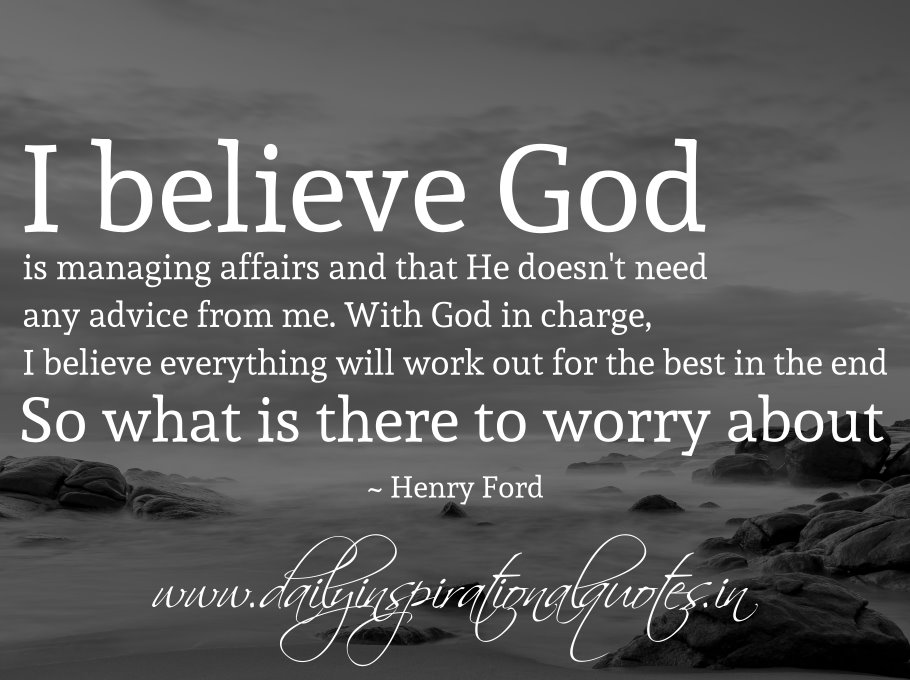 I believe God is managing affairs and that He doesn't need any advice from me. With God in charge, I believe everything will work out for the best in the end. So what is there to worry about. ~ Henry Ford