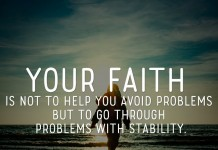 Your faith is not to help you avoid problems but to go through problems with stability.