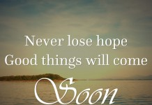 Never lose hope. Good things will come. Soon.