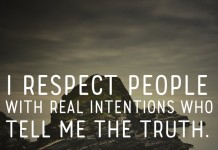 I respect people with real intentions who tell me the truth.