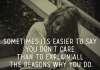 Sometimes its easier to say you don't care than to explain all the reasons why you do.
