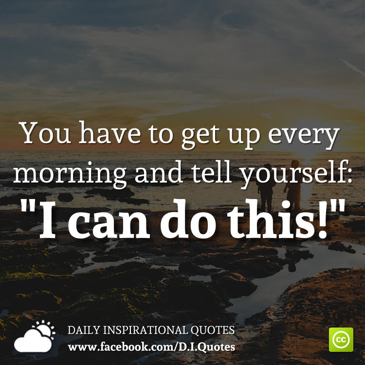 """You have to get up every morning and tell yourself: """"I can do this!"""""""
