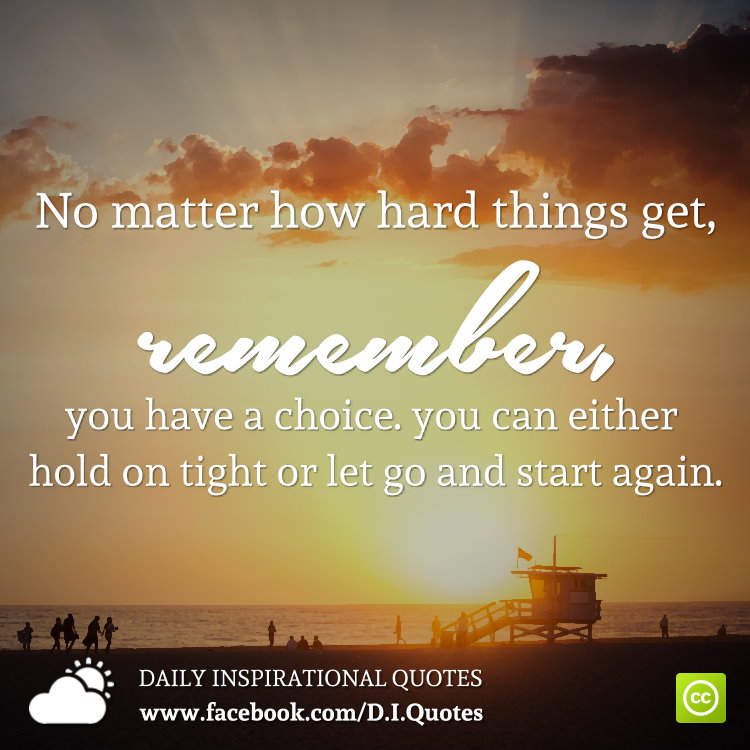 No matter how hard things get, remember, you have a choice. you can either hold on tight or let go and start again.