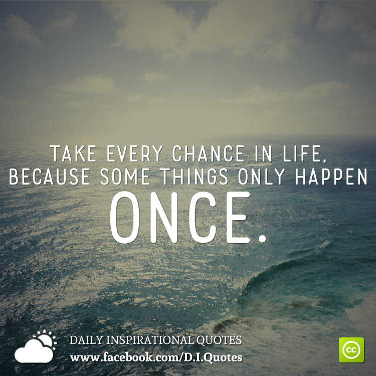 You Get Life Once Quotes: Take Every Chance In Life, Because Some Things Only Happen