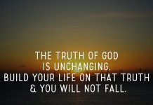 The truth of God is unchanging. Build your life on that truth & you will not fall.