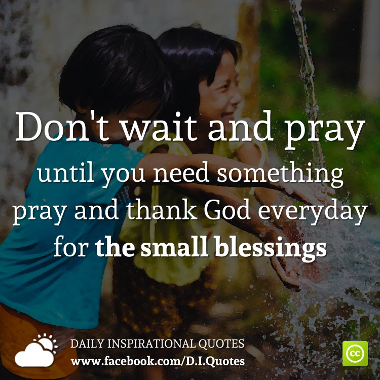 Don't wait and pray until you need something, pray and thank God everyday for the small blessings.