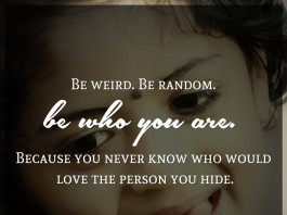 Be weird. Be random. Be who you are. Because you never know who would love the person you hide. - C.S. Lewis