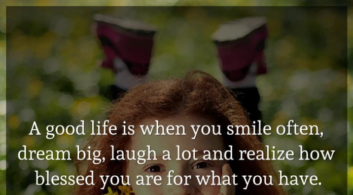 A good life is when you smile often, dream big, laugh a lot and realize how blessed you are for what you have.