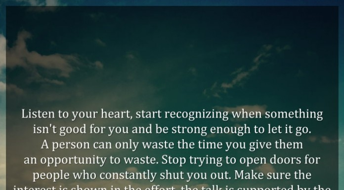 Listen to your heart, start recognizing when something isn't good for you and be strong enough to let it go. A person can only waste the time you give them an opportunity to waste. Stop trying to open doors for people who constantly shut you out. Make sure the interest is shown in the effort, the talk is supported by the actions, and the trust is earned through the consistency. ~ Robert Hill, Sr.