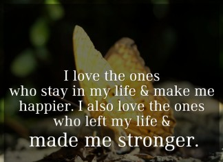 I love the ones who stay in my life & make me happier. I also love the ones who left my life & made me stronger.