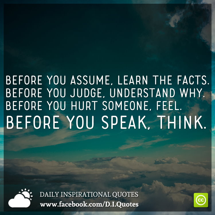Before you assume, learn the facts. Before you judge, understand why. Before you hurt someone, feel. Before you speak, think.