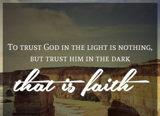 To trust God in the light is nothing, but trust him in the dark that is faith. - C.H. Spurgeon