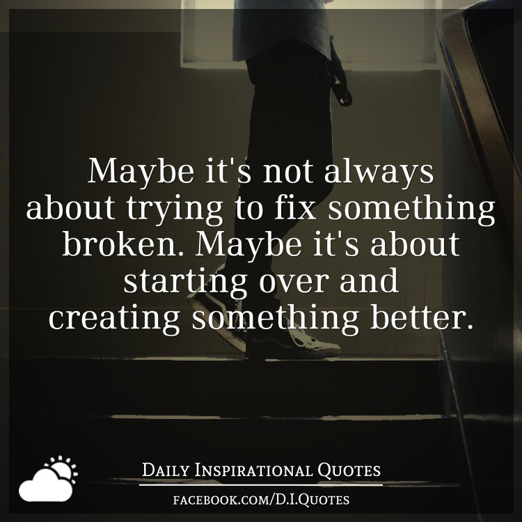 Maybe it's not always about trying to fix something broken ...